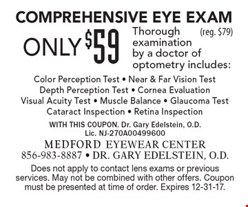 Only $59 Comprehensive Eye Exam. Thorough examination by a doctor of optometry includes: Color Perception Test - Near & Far Vision Test -  Depth Perception Test - Cornea Evaluation Visual Acuity Test - Muscle Balance - Glaucoma Test - Cataract Inspection - Retina Inspection (reg. $79). Does not apply to contact lens exams or previous services. May not be combined with other offers. Coupon must be presented at time of order. Expires 1-5-18.