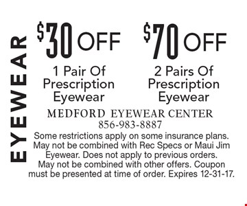 Eyewear $70 off 2 Pairs Of Prescription Eyewear. $30 off 1 Pair Of Prescription Eyewear. Some restrictions apply on some insurance plans. May not be combined with Rec Specs or Maui Jim Eyewear. Does not apply to previous orders. May not be combined with other offers. Coupon must be presented at time of order. Expires 1-5-18.