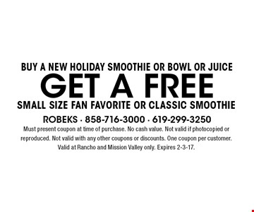 Buy A NEW holiday Smoothie Or BOWL or juice GET A FREE Small Size Fan Favorite Or Classic smoothie. Must present coupon at time of purchase. No cash value. Not valid if photocopied or reproduced. Not valid with any other coupons or discounts. One coupon per customer. Valid at Rancho and Mission Valley only. Expires 2-3-17.