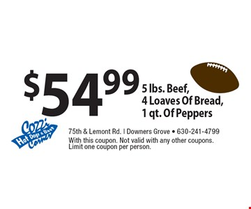 $54.99 5 lbs. Beef, 4 Loaves Of Bread, 1 qt. Of Peppers. With this coupon. Not valid with any other coupons. Limit one coupon per person.