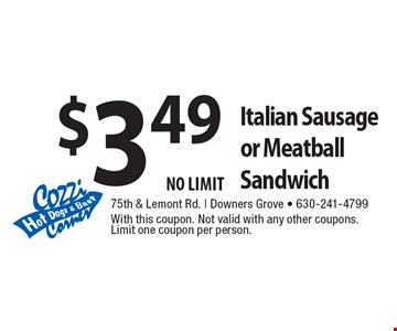 $3.49 Italian Sausage or Meatball Sandwich NO LIMIT. With this coupon. Not valid with any other coupons. Limit one coupon per person.