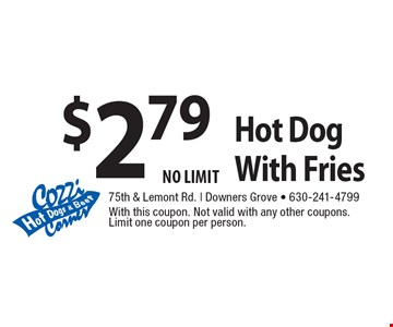 $2.79 Hot Dog With Fries NO LIMIT. With this coupon. Not valid with any other coupons. Limit one coupon per person.