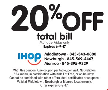 20% off total bill. Monday-Friday only, expires 6-9-17. With this coupon. One coupon per table, per visit. Not valid on 55+ menu, in combination with Kids Eat Free, or on holidays. Cannot be combined with other offers, deal certificates or coupons. Valid at Middletown, Newburgh or Monroe location only. Offer expires 6-9-17.