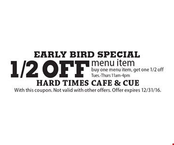 EARLY BIRD SPECIAL - 1/2 off menu item buy one menu item, get one 1/2 off. Tues.-Thurs 11am-4pm. With this coupon. Not valid with other offers. Offer expires 12/31/16.