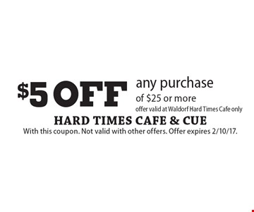 $5 OFF any purchase of $25 or more. Offer valid at Waldorf Hard Times Cafe only. With this coupon. Not valid with other offers. Offer expires 2/10/17.