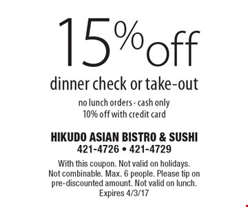 15%off dinner check or take-out no lunch orders - cash only10% off with credit card. With this coupon. Not valid on holidays. Not combinable. Max. 6 people. Please tip on pre-discounted amount. Not valid on lunch. Expires 4/3/17