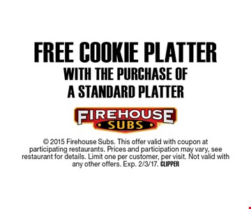 Free cookie platter with the purchase of a standard platter.  2015 Firehouse Subs. This offer valid with coupon at participating restaurants. Prices and participation may vary, see restaurant for details. Limit one per customer, per visit. Not valid withany other offers. Exp. 2/3/17. CLIPPER