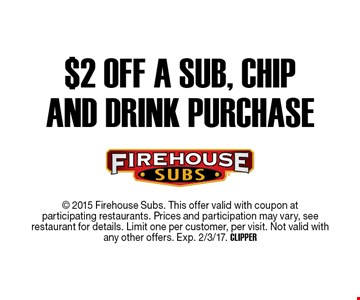 $2 off a sub, chip and drink purchase.  2015 Firehouse Subs. This offer valid with coupon at participating restaurants. Prices and participation may vary, see  restaurant for details. Limit one per customer, per visit. Not valid withany other offers. Exp. 2/3/17. CLIPPER