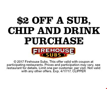 $2 off a sub, chip and drink purchase. 2017 Firehouse Subs. This offer valid with coupon atparticipating restaurants. Prices and participation may vary, see restaurant for details. Limit one per customer, per visit. Not valid with any other offers. Exp. 4/17/17. CLIPPER