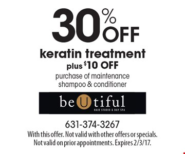 30% OFF keratin treatment plus $10 OFF purchase of maintenance shampoo & conditioner. With this offer. Not valid with other offers or specials.Not valid on prior appointments. Expires 2/3/17.