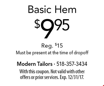 $9.95 Basic Hem Reg. $15. Must be present at the time of drop off. With this coupon. Not valid with other offers or prior services. Exp. 12/31/17.