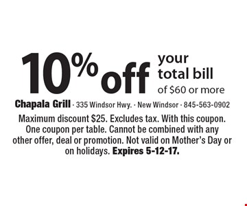 10% off your total bill of $60 or more. Maximum discount $25. Excludes tax. With this coupon. One coupon per table. Cannot be combined with any other offer, deal or promotion. Not valid on Mother's Day or on holidays. Expires 5-12-17.