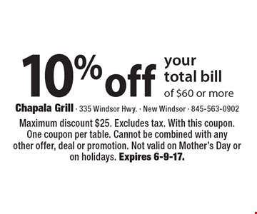 10% off your total bill of $60 or more. Maximum discount $25. Excludes tax. With this coupon. One coupon per table. Cannot be combined with any other offer, deal or promotion. Not valid on Mother's Day or on holidays. Expires 6-9-17.