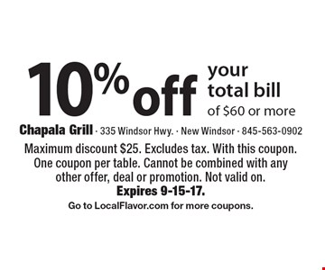 10% off your total bill of $60 or more. Maximum discount $25. Excludes tax. With this coupon. One coupon per table. Cannot be combined with any other offer, deal or promotion. Not valid on. Expires 9-15-17. Go to LocalFlavor.com for more coupons.
