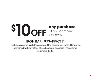 $10 Off any purchase of $50 or more dine in only. Excludes Alcohol. With this coupon. One coupon per table. Cannot be combined with any other offer, discounts or special menu items.Expires 3-10-17.