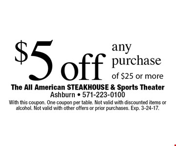 $5 off any purchase of $25 or more. With this coupon. One coupon per table. Not valid with discounted items or alcohol. Not valid with other offers or prior purchases. Exp. 3-24-17.