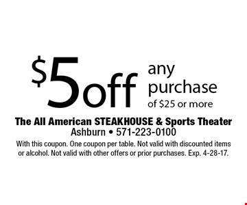 $5 off any purchase of $25 or more. With this coupon. One coupon per table. Not valid with discounted items or alcohol. Not valid with other offers or prior purchases. Exp. 4-28-17.