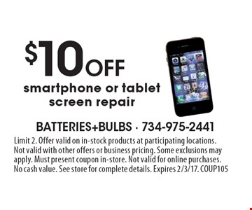 $10 Off smartphone or tablet screen repair. Limit 2. Offer valid on in-stock products at participating locations. Not valid with other offers or business pricing. Some exclusions may apply. Must present coupon in-store. Not valid for online purchases. No cash value. See store for complete details. Expires 2/3/17. COUP105