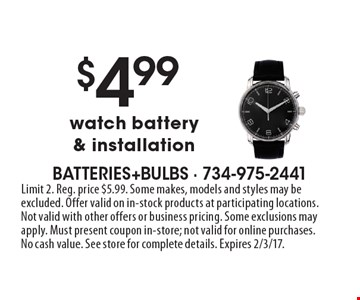$4.99 watch battery & installation. Limit 2. Reg. price $5.99. Some makes, models and styles may be excluded. Offer valid on in-stock products at participating locations. Not valid with other offers or business pricing. Some exclusions may apply. Must present coupon in-store; not valid for online purchases. No cash value. See store for complete details. Expires 2/3/17.