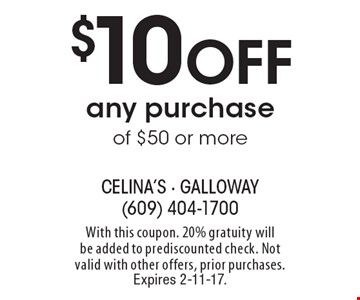 $10 Off any purchase of $50 or more. With this coupon. 20% gratuity will be added to prediscounted check. Not valid with other offers, prior purchases. Expires 2-11-17.