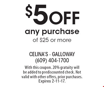 $5 Off any purchase of $25 or more. With this coupon. 20% gratuity will be added to prediscounted check. Not valid with other offers, prior purchases. Expires 2-11-17.