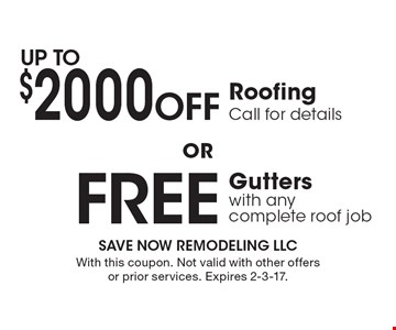 Up to  $2000 Off Roofing  OR Free Gutters with any complete roof job. Call for details.  With this coupon. Not valid with other offers or prior services. Expires 2-3-17.