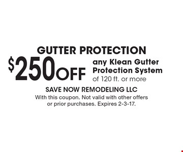 GUTTER PROTECTION $250 Off any Klean Gutter Protection System of 120 ft. or more. With this coupon. Not valid with other offers or prior purchases. Expires 2-3-17.