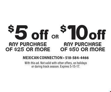 $10off any purchase of $50 or more. $5 off any purchase of $25 or more. With this ad. Not valid with other offers, on holidays or during track season. Expires 5-15-17.