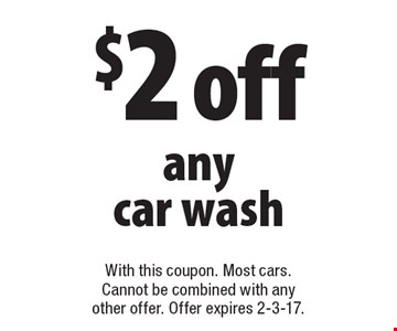 $2 off any car wash. With this coupon. Most cars. Cannot be combined with any other offer. Offer expires 2-3-17.