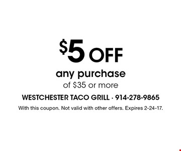 $5 Off any purchase of $35 or more. With this coupon. Not valid with other offers. Expires 2-24-17.