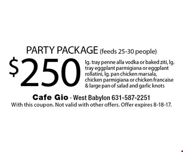 PARTY PACKAGE (feeds 25-30 people) $250 lg. tray penne alla vodka or baked ziti, lg. tray eggplant parmigiana or eggplant rollatini, lg. pan chicken marsala, chicken parmigiana or chicken francaise & large pan of salad and garlic knots. With this coupon. Not valid with other offers. Offer expires 8-18-17.