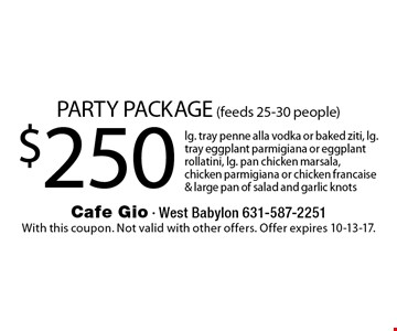 PARTY PACKAGE (feeds 25-30 people) $250 lg. tray penne alla vodka or baked ziti, lg. tray eggplant parmigiana or eggplant rollatini, lg. pan chicken marsala, chicken parmigiana or chicken francaise & large pan of salad and garlic knots. With this coupon. Not valid with other offers. Offer expires 10-13-17.