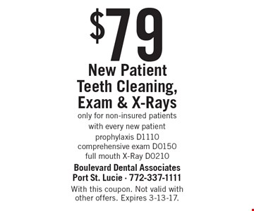 $79 New Patient Teeth Cleaning, Exam & X-Rays. Only for non-insured patients with every new patient. Prophylaxis D1110, comprehensive exam D0150, full mouth X-Ray D0210. With this coupon. Not valid with other offers. Expires 3-13-17.