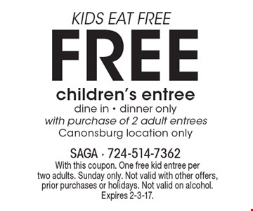 KIDS EAT FREE. Free children's entree. Dine in - dinner only with purchase of 2 adult entrees. Canonsburg location only. With this coupon. One free kid entree per two adults. Sunday only. Not valid with other offers, prior purchases or holidays. Not valid on alcohol. Expires 2-3-17.