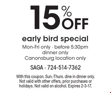 15% Off early bird special. Mon-Fri only. Before 5:30pm. Dinner only. Canonsburg location only. With this coupon. Sun.-Thurs. Dine in dinner only. Not valid with other offers, prior purchases or holidays. Not valid on alcohol. Expires 2-3-17.