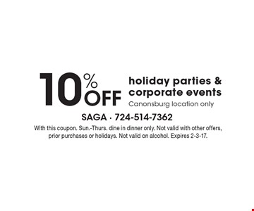 10% Off holiday parties & corporate events. Canonsburg location only. With this coupon. Sun.-Thurs. Dine in dinner only. Not valid with other offers, prior purchases or holidays. Not valid on alcohol. Expires 2-3-17.