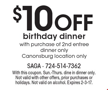 $10 Off birthday dinner with purchase of 2nd entree dinner only. Canonsburg location only. With this coupon. Sun.-Thurs. dine in dinner only. Not valid with other offers, prior purchases or holidays. Not valid on alcohol. Expires 2-3-17.