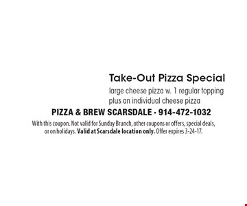 $24.95 Take-Out Pizza Special large cheese pizza w. 1 regular topping plus an individual cheese pizza. With this coupon. Not valid for Sunday Brunch, other coupons or offers, special deals,or on holidays. Valid at Scarsdale location only. Offer expires 3-24-17.