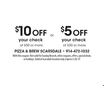 $10 Off your check of $50 or more. $5 Off your check of $30 or more. . With this coupon. Not valid for Sunday Brunch, other coupons, offers, special deals, or holidays. Valid at Scarsdale location only. Expires 5-26-17.