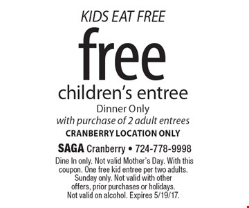 KIDS EAT FREE. Free children's entree. Dinner Only. With purchase of 2 adult entrees. Cranberry location only. Dine In only. Not valid Mother's Day. With this coupon. One free kid entree per two adults. Sunday only. Not valid with other offers, prior purchases or holidays. Not valid on alcohol. Expires 5/19/17.