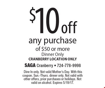$10 off any purchase of $50 or more. Dinner Only. Cranberry location only. Dine In only. Not valid Mother's Day. With this coupon. Sun.-Thurs. dinner only. Not valid with other offers, prior purchases or holidays. Not valid on alcohol. Expires 5/19/17.