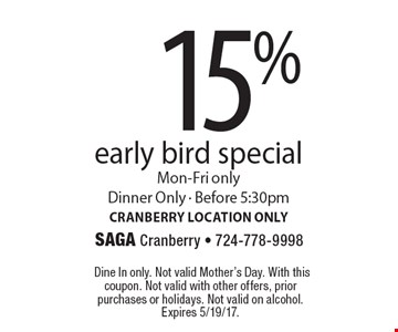 15% off early bird special Mon-Fri only. Dinner Only - Before 5:30pm. Cranberry location only. Dine In only. Not valid Mother's Day. With this coupon. Not valid with other offers, prior purchases or holidays. Not valid on alcohol. Expires 5/19/17.