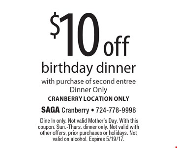 $10 off birthday dinner with purchase of second entree. Dinner Only. Cranberry location only. Dine In only. Not valid Mother's Day. With this coupon. Sun.-Thurs. dinner only. Not valid with other offers, prior purchases or holidays. Not valid on alcohol. Expires 5/19/17.