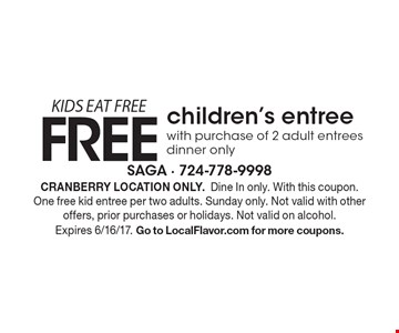 KIDS EAT FREE. FREE children's entree with purchase of 2 adult entrees. Dinner only. Cranberry location only. Dine In only. With this coupon. One free kid entree per two adults. Sunday only. Not valid with other offers, prior purchases or holidays. Not valid on alcohol. Expires 6/16/17. Go to LocalFlavor.com for more coupons.