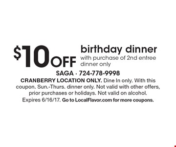 $10 Off birthday dinner with purchase of 2nd entree. Dinner only. Cranberry location only. Dine In only. With this coupon. Sun.-Thurs. dinner only. Not valid with other offers, prior purchases or holidays. Not valid on alcohol. Expires 6/16/17. Go to LocalFlavor.com for more coupons.