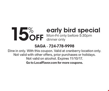15% off early bird special. Mon-Fri only before 5:30pm, dinner only. Dine in only. With this coupon. Valid at cranberry location only. Not valid with other offers, prior purchases or holidays. Not valid on alcohol. Expires 11/10/17. Go to LocalFlavor.com for more coupons.