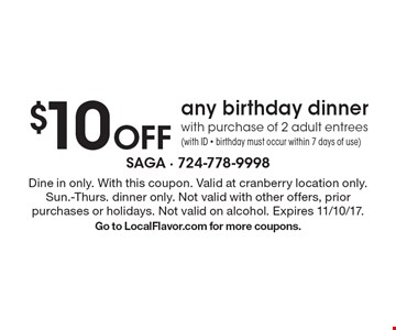 $10 off any birthday dinner with purchase of 2 adult entrees (with ID - birthday must occur within 7 days of use). Dine in only. With this coupon. Valid at cranberry location only. Sun.-Thurs. dinner only. Not valid with other offers, prior purchases or holidays. Not valid on alcohol. Expires 11/10/17. Go to LocalFlavor.com for more coupons.