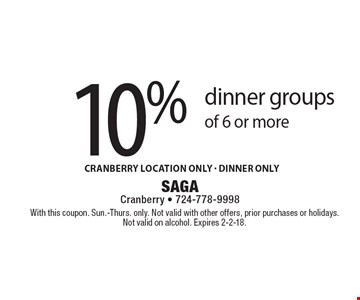 10% off dinner groups of 6 or more. Cranberry location only - DInner only. With this coupon. Sun.-Thurs. only. Not valid with other offers, prior purchases or holidays. Not valid on alcohol. Expires 2-2-18.