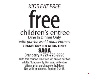 KIDS EAT FREE free children's entree. Dine In, Dinner Only with purchase of 2 adult entrees Cranberry location only. With this coupon. One free kid entree per two adults. Sunday only. Not valid with other offers, prior purchases or holidays. Not valid on alcohol. Expires 2-2-18.