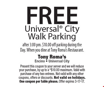 FREE Universal City Walk Parking after 3:00 pm. $10.00 off parking during the Day. When you dine at Tony Roma's Restaurant. . Present this coupon to your server and we will reduce your purchase, by up to a *$10.00 maximum. Valid with purchase of any two entrees. Not valid with any other coupons, offers or discounts. Not valid on holidays. One coupon per table please. Offer expires 3-17-17.